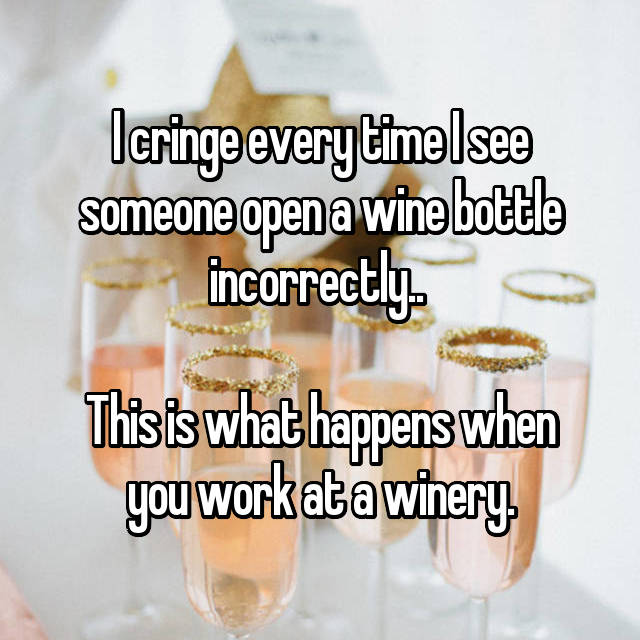 I cringe every time I see someone open a wine bottle incorrectly..   This is what happens when you work at a winery.