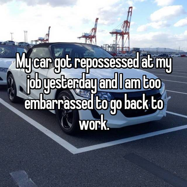 My car got repossessed at my job yesterday and I am too embarrassed to go back to work.