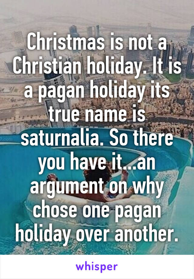 Christmas is not a Christian holiday. It is a pagan holiday its true name is saturnalia.