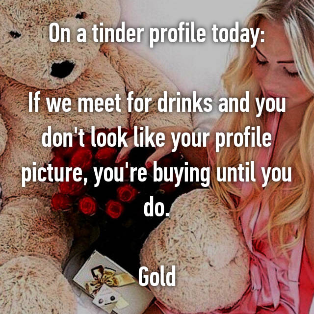 On a tinder profile today:  If we meet for drinks and you don't look like your profile picture, you're buying until you do.  Gold
