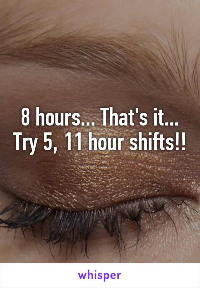 8 hours... That's it... Try 5, 11 hour shifts!!