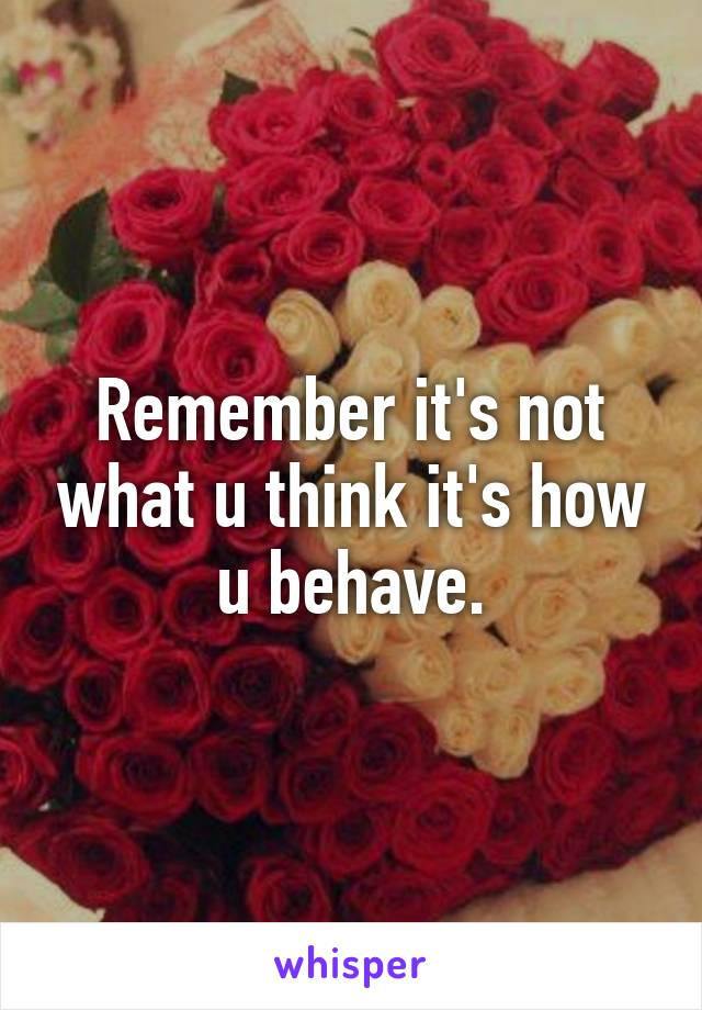 Remember it's not what u think it's how u behave.