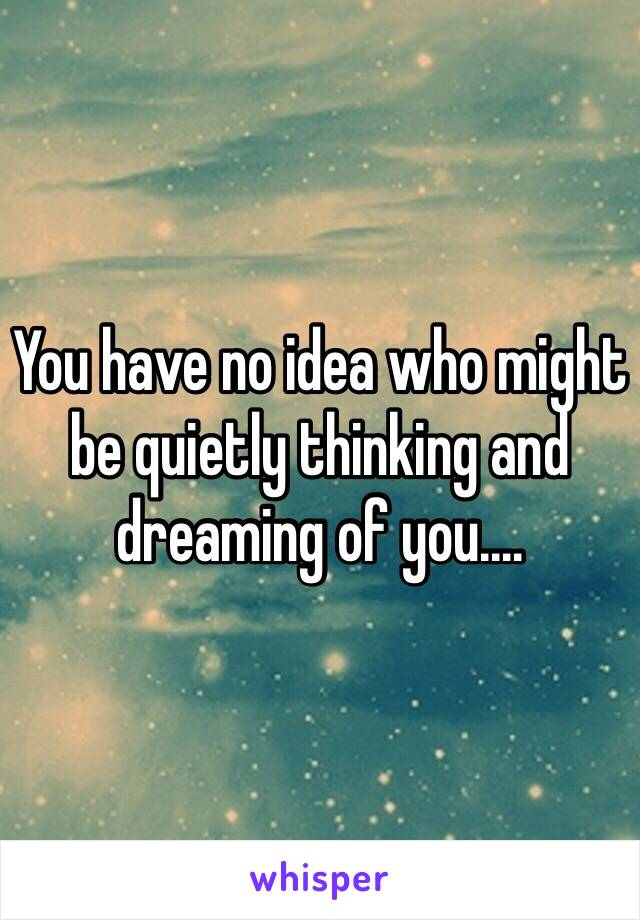 You have no idea who might be quietly thinking and dreaming of you....