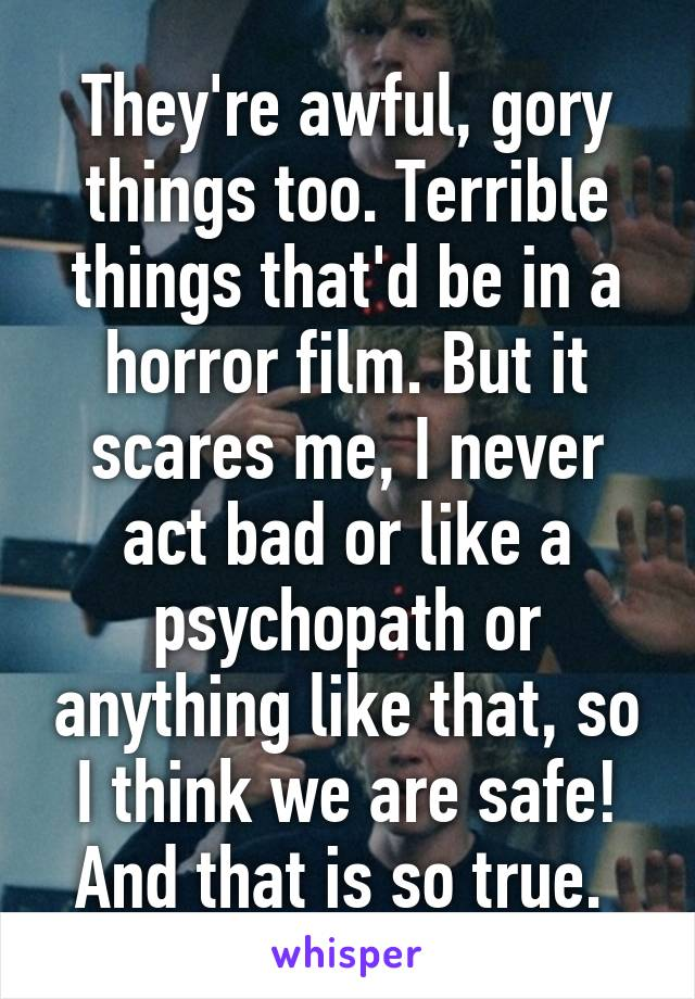 They're awful, gory things too. Terrible things that'd be in a horror film. But it scares me, I never act bad or like a psychopath or anything like that, so I think we are safe! And that is so true.