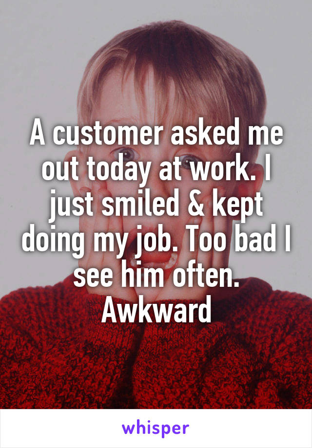 A customer asked me out today at work. I just smiled & kept doing my job. Too bad I see him often. Awkward