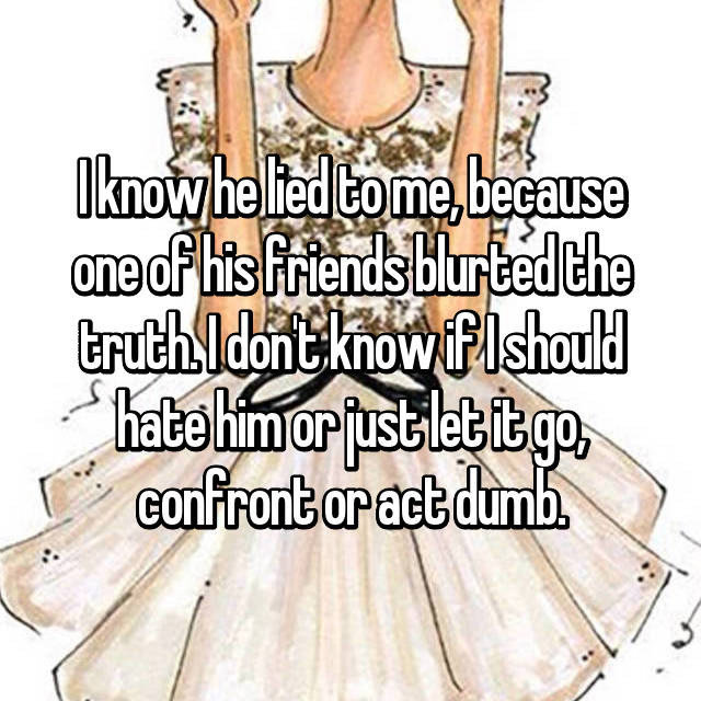 I know he lied to me, because one of his friends blurted the truth. I don't know if I should hate him or just let it go, confront or act dumb.