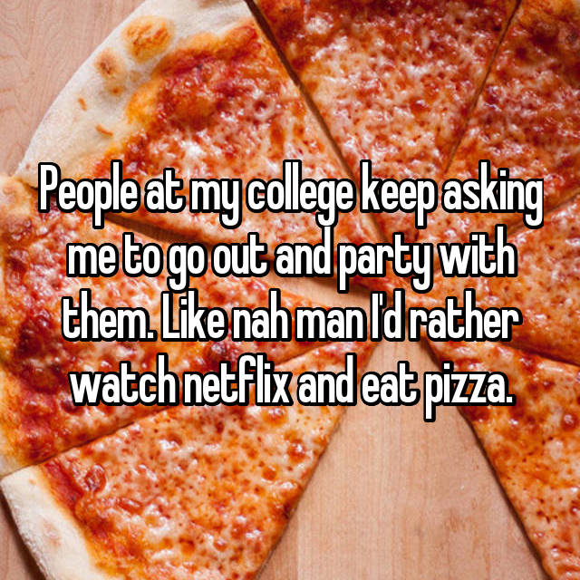 People at my college keep asking me to go out and party with them. Like nah man I'd rather watch netflix and eat pizza.