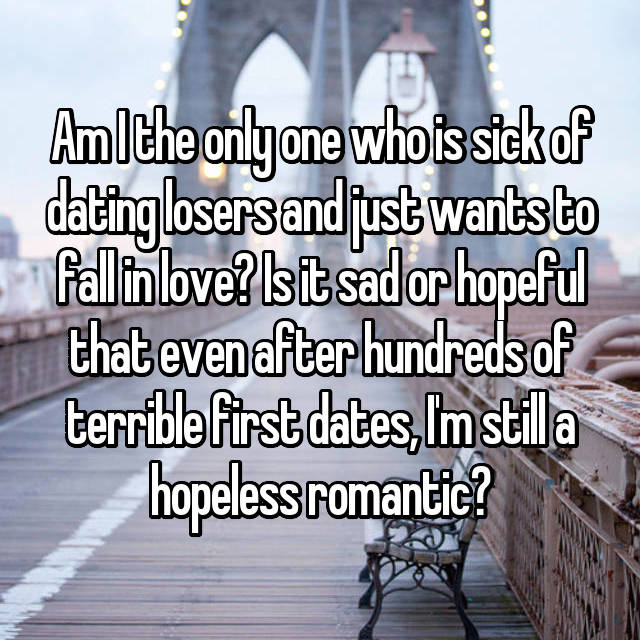 Am I the only one who is sick of dating losers and just wants to fall in love? Is it sad or hopeful that even after hundreds of terrible first dates, I'm still a hopeless romantic?