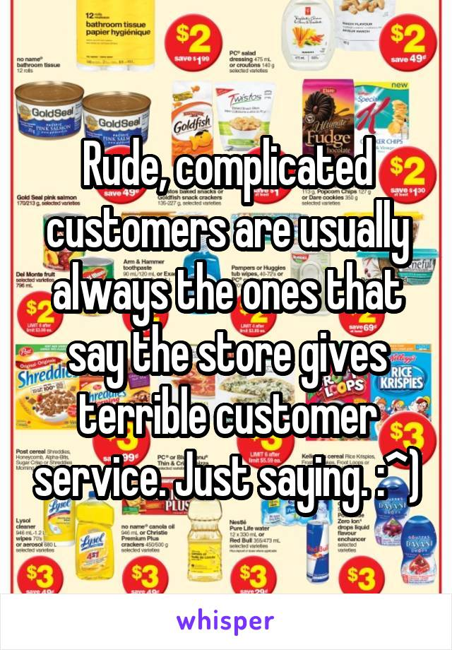 Rude, complicated customers are usually always the ones that say the store gives terrible customer service. Just saying. :^)