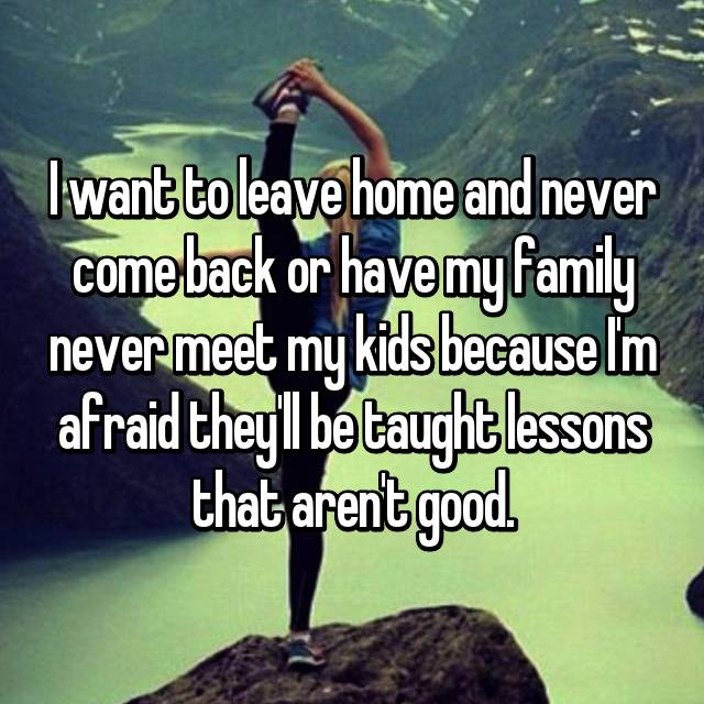 I want to leave home and never come back or have my family never meet my kids because I'm afraid they'll be taught lessons that aren't good.