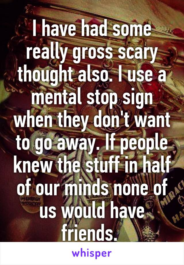 I have had some really gross scary thought also. I use a mental stop sign when they don't want to go away. If people knew the stuff in half of our minds none of us would have friends.