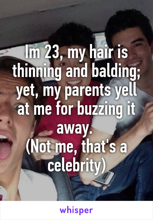 Im 23, my hair is thinning and balding; yet, my parents yell at me for buzzing it away.  (Not me, that's a celebrity)