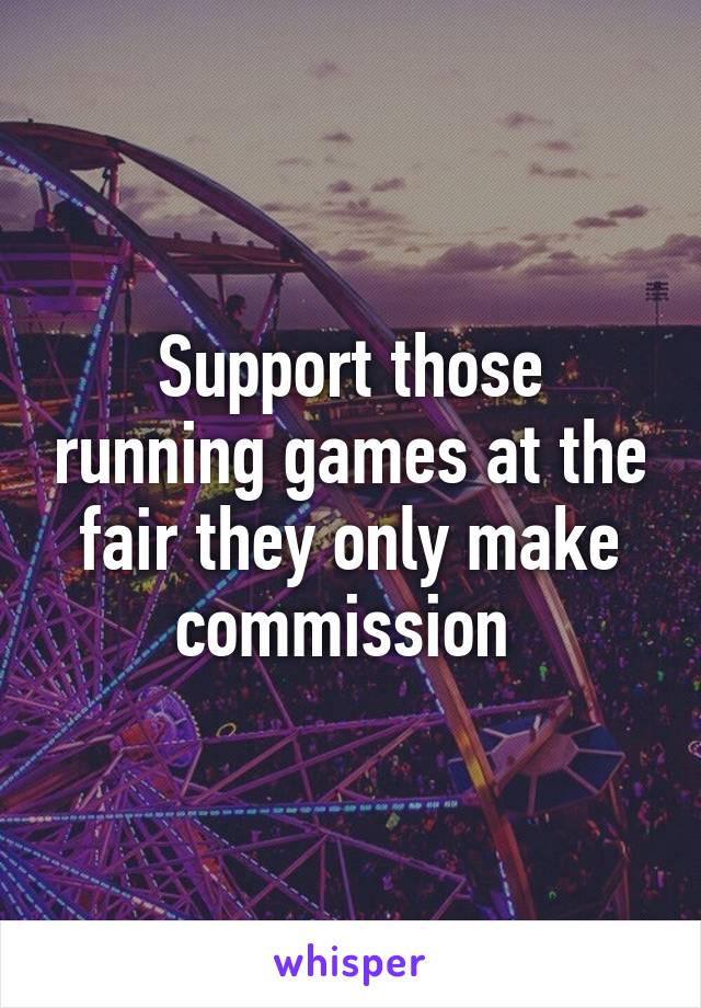 Support those running games at the fair they only make commission