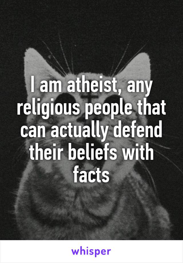 I am atheist, any religious people that can actually defend their beliefs with facts