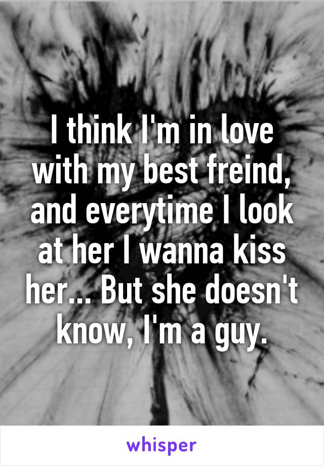 I think I'm in love with my best freind, and everytime I look at her I wanna kiss her... But she doesn't know, I'm a guy.