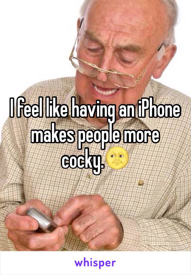 I feel like having an iPhone makes people more cocky.🌝