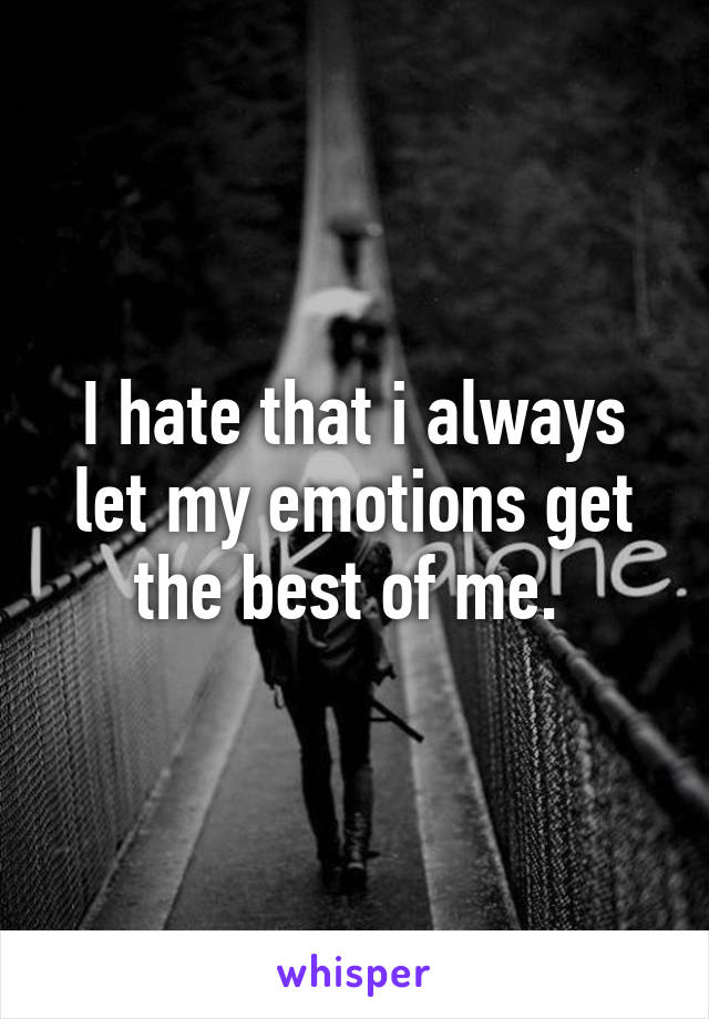 I hate that i always let my emotions get the best of me.