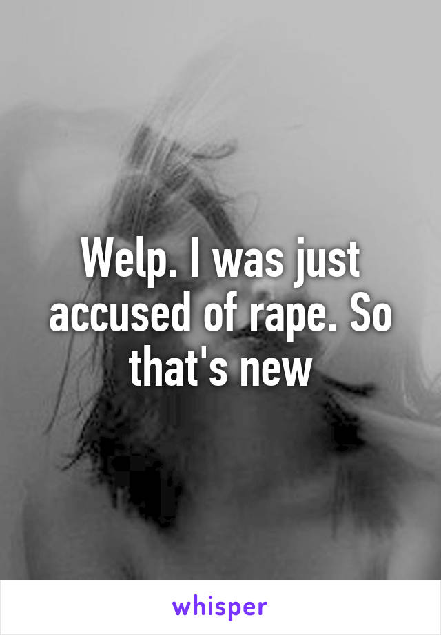Welp. I was just accused of rape. So that's new