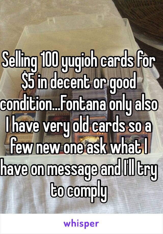 Selling 100 yugioh cards for $5 in decent or good condition…Fontana only also I have very old cards so a few new one ask what I have on message and I'll try to comply