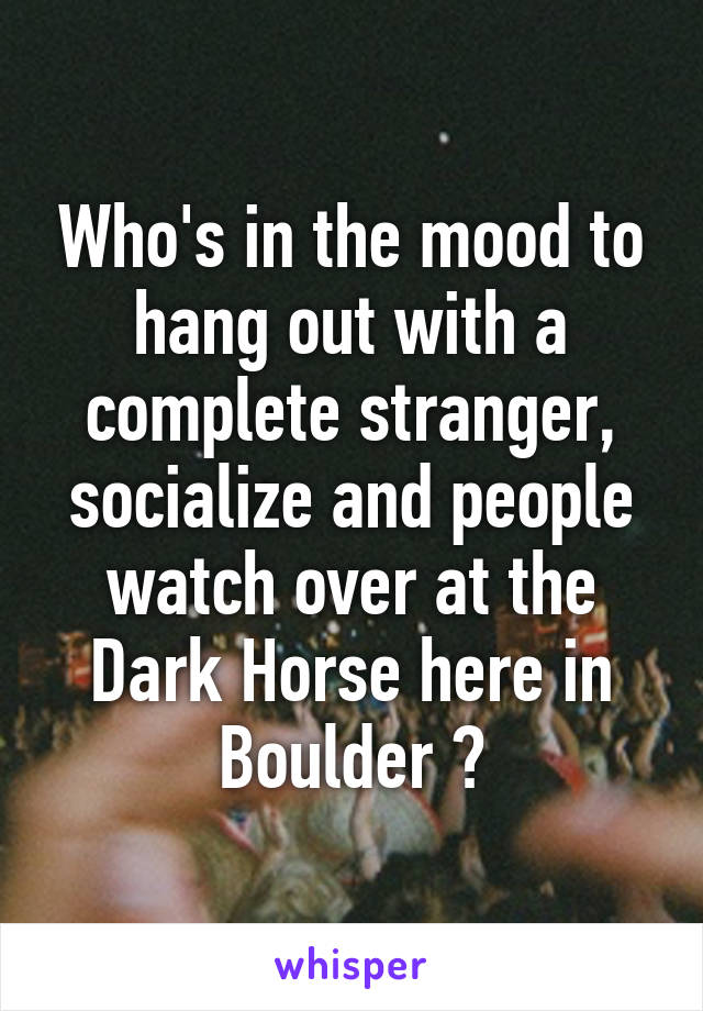 Who's in the mood to hang out with a complete stranger, socialize and people watch over at the Dark Horse here in Boulder ?