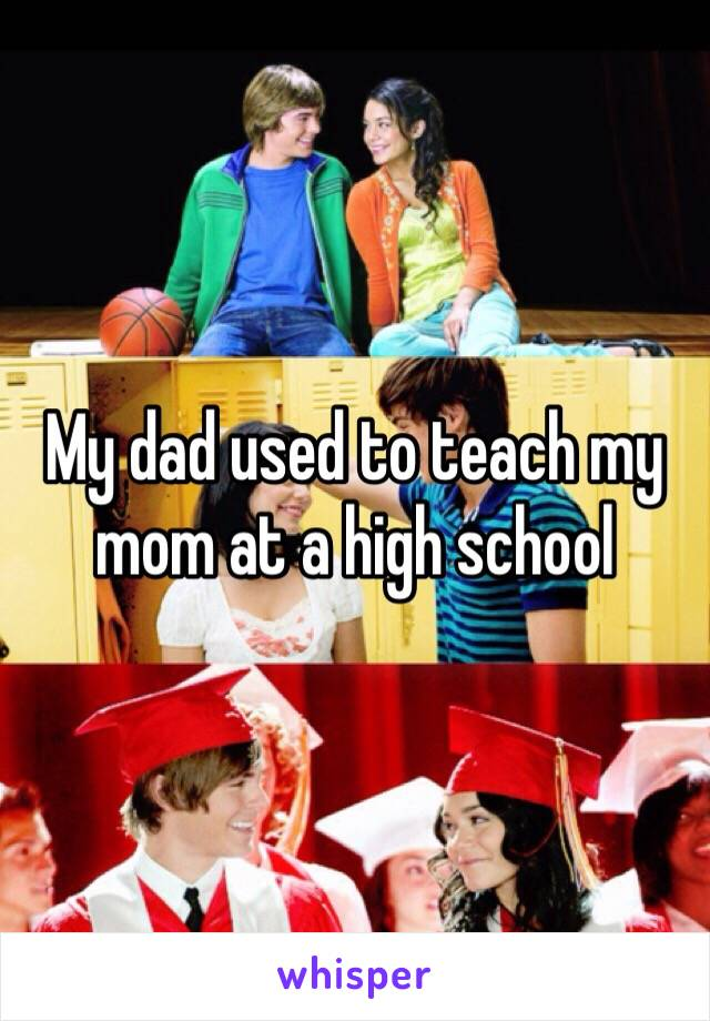 My dad used to teach my mom at a high school