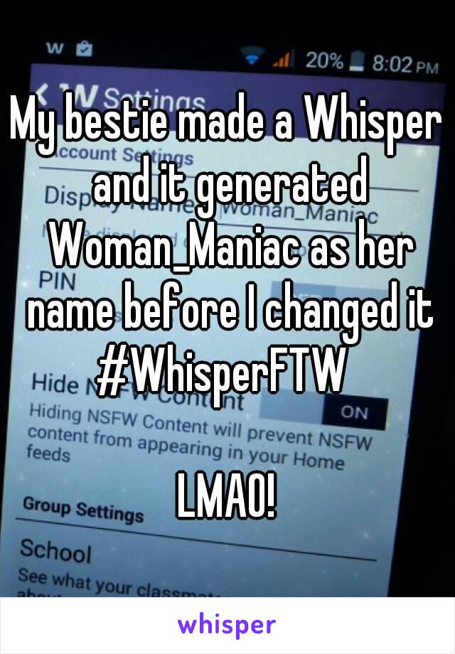 My bestie made a Whisper and it generated Woman_Maniac as her name before I changed it #WhisperFTW   LMAO!