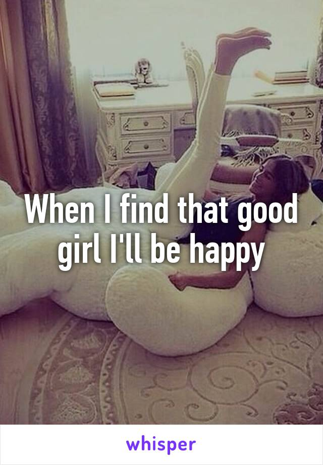 When I find that good girl I'll be happy