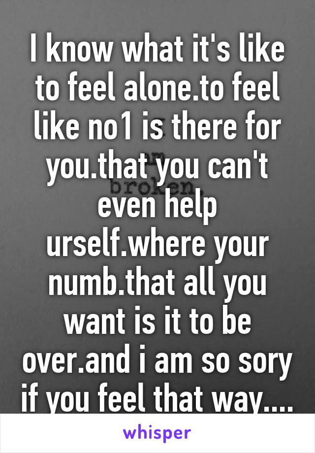 I know what it's like to feel alone.to feel like no1 is there for you.that you can't even help urself.where your numb.that all you want is it to be over.and i am so sory if you feel that way....