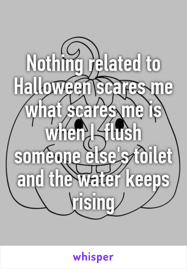 Nothing related to Halloween scares me what scares me is when I  flush someone else's toilet and the water keeps rising