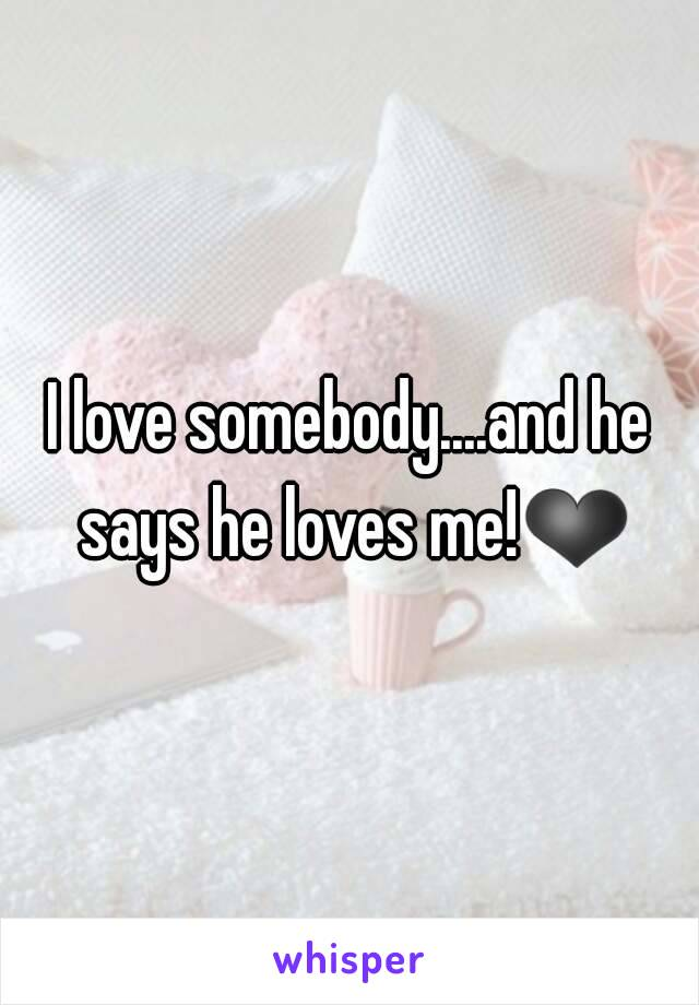 I love somebody....and he says he loves me!❤