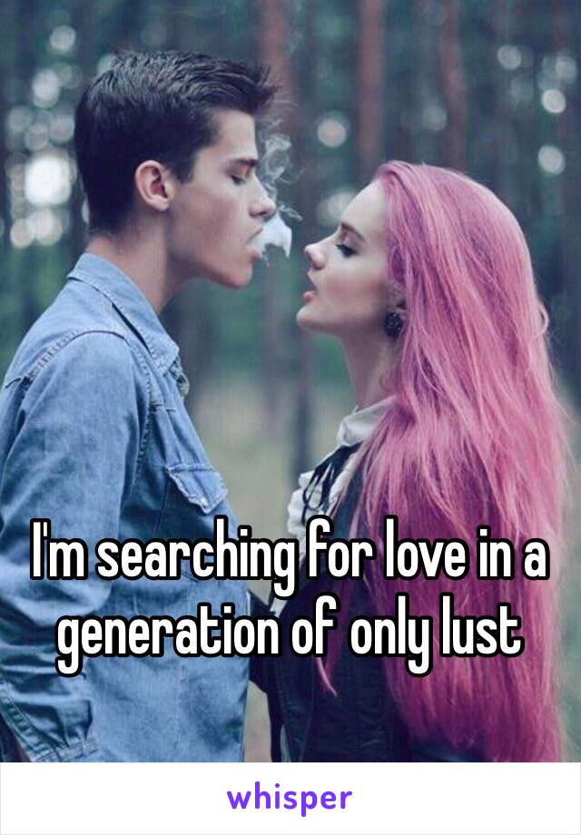 I'm searching for love in a generation of only lust