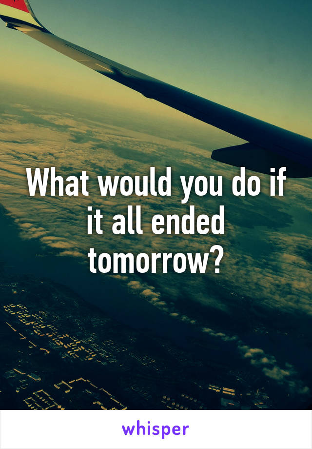 What would you do if it all ended tomorrow?