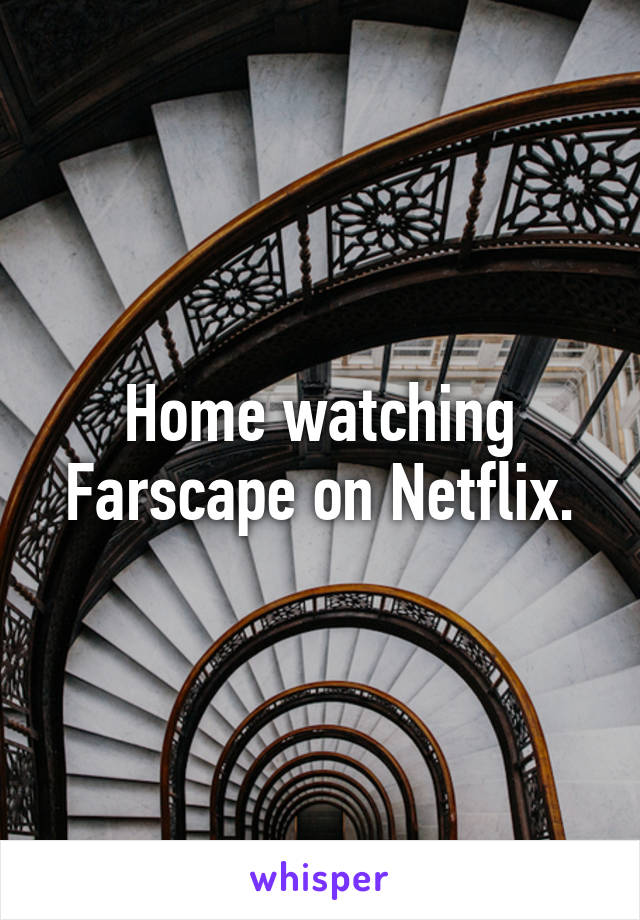 Home watching Farscape on Netflix.