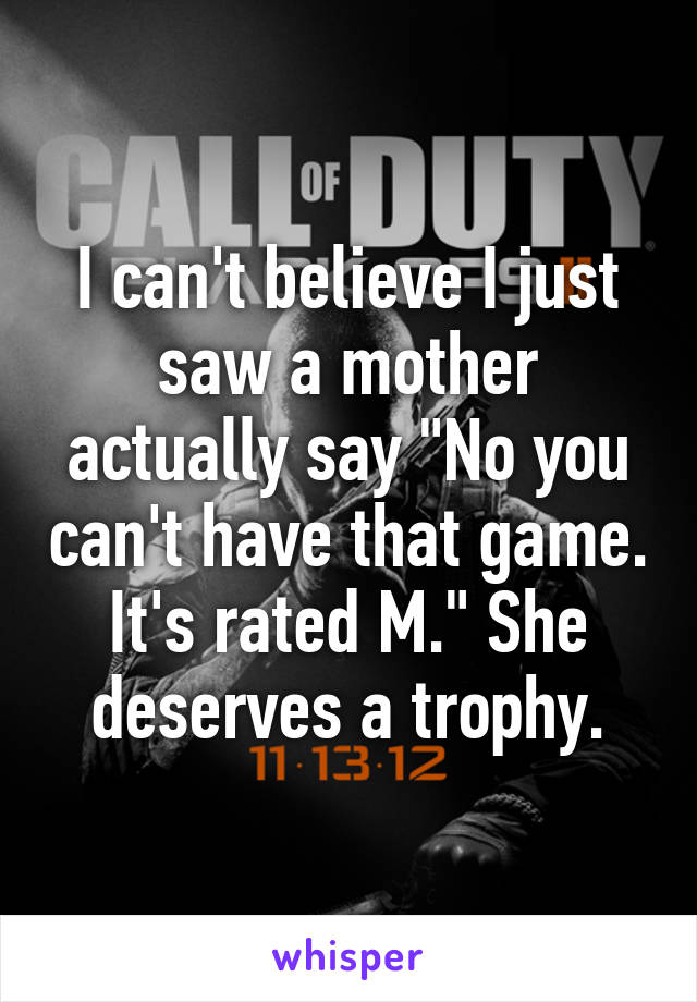 """I can't believe I just saw a mother actually say """"No you can't have that game. It's rated M."""" She deserves a trophy."""