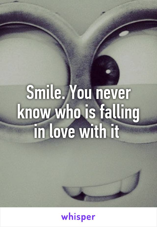 Smile. You never know who is falling in love with it