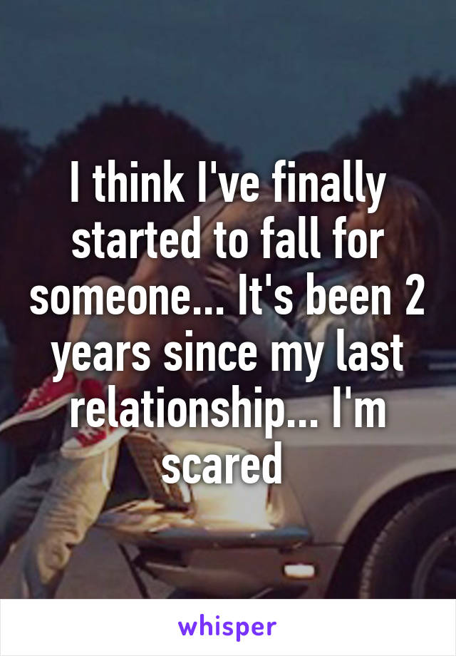 I think I've finally started to fall for someone... It's been 2 years since my last relationship... I'm scared