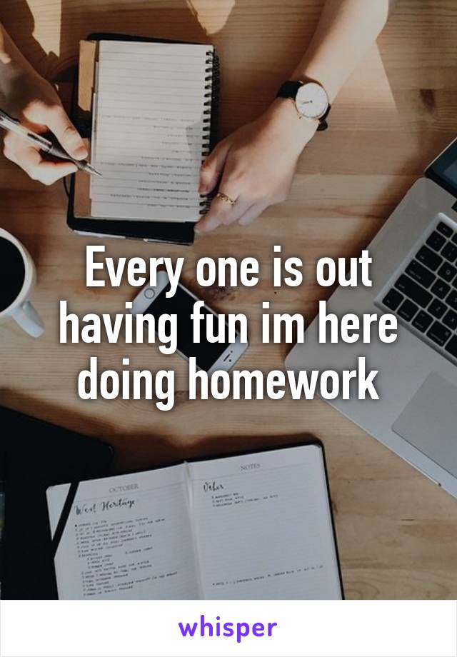 Every one is out having fun im here doing homework