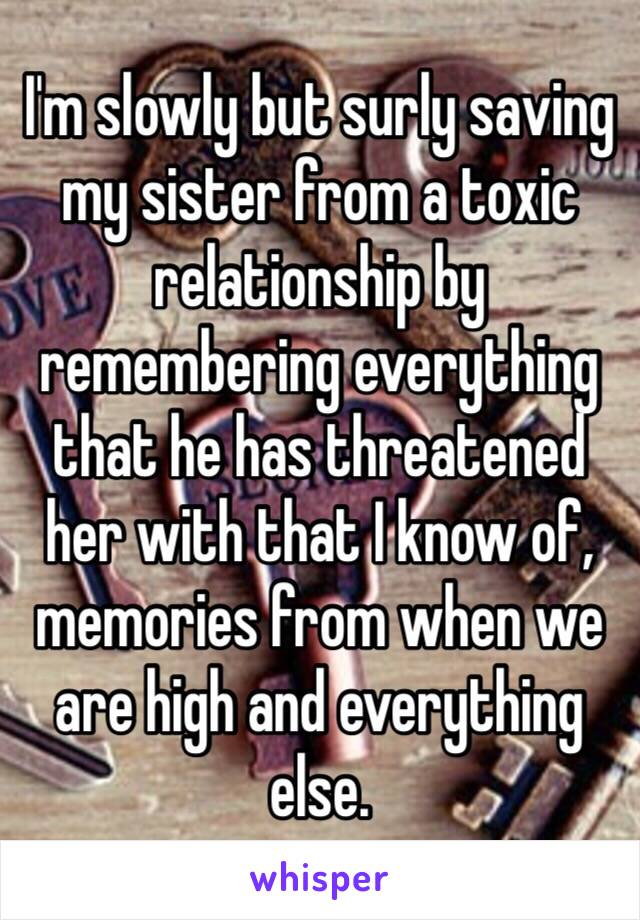 I'm slowly but surly saving my sister from a toxic relationship by remembering everything that he has threatened her with that I know of, memories from when we are high and everything else.