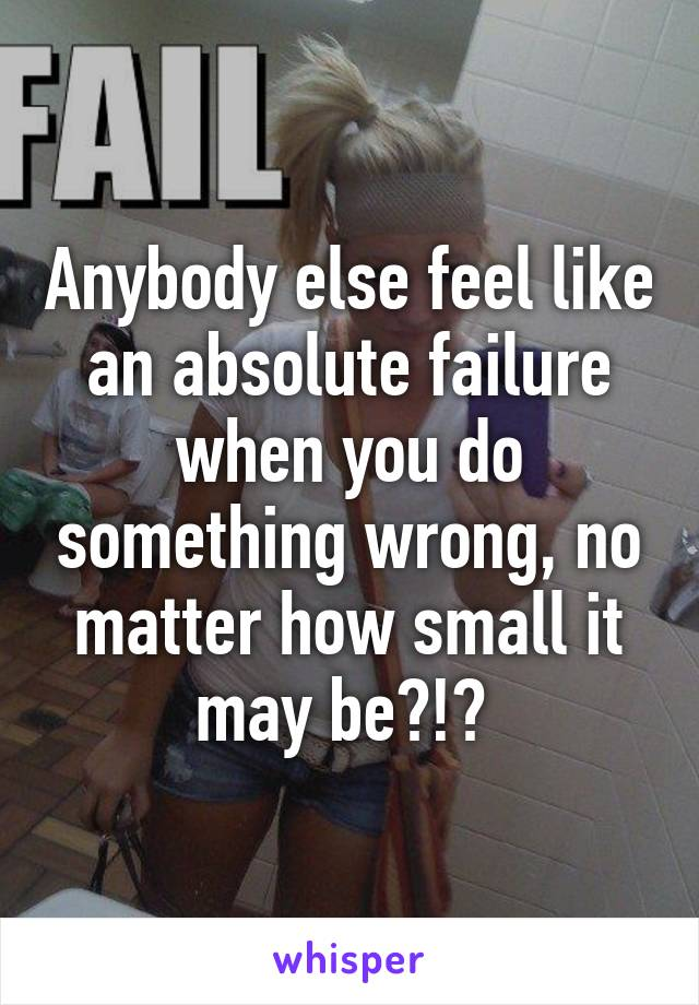 Anybody else feel like an absolute failure when you do something wrong, no matter how small it may be?!?