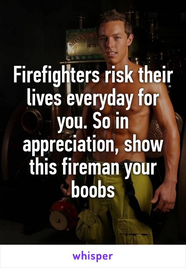 Firefighters risk their lives everyday for you. So in appreciation, show this fireman your boobs