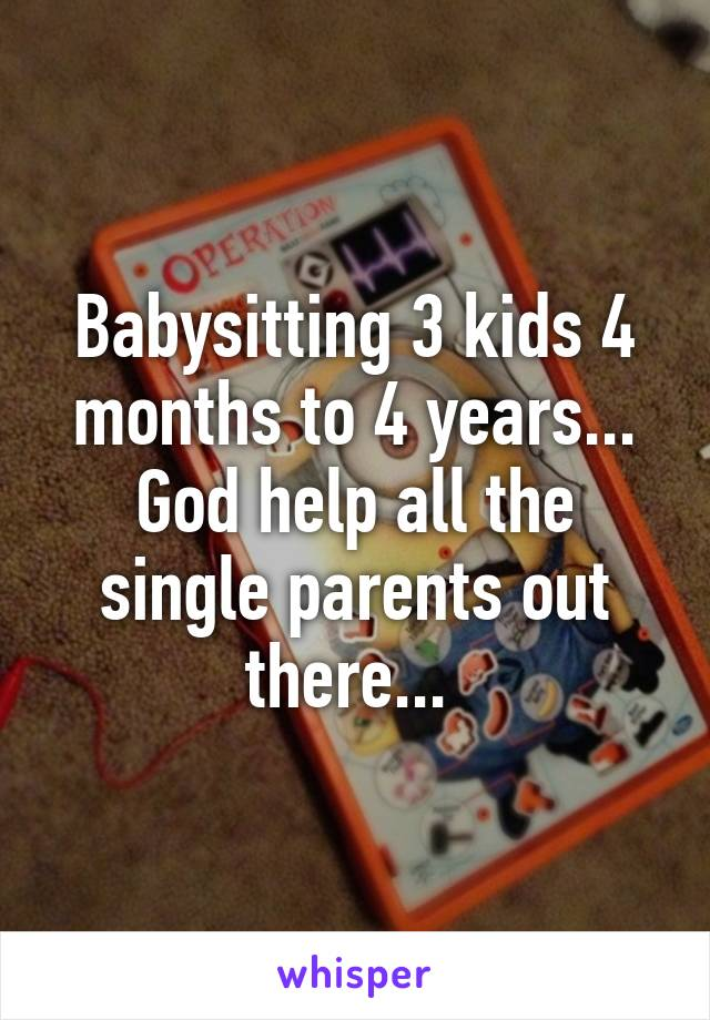 Babysitting 3 kids 4 months to 4 years... God help all the single parents out there...