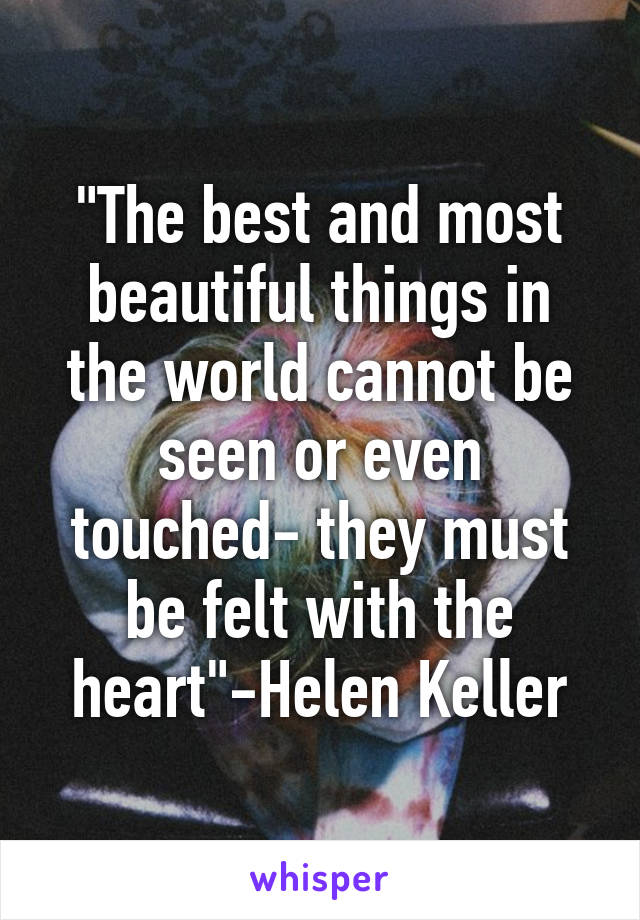 """The best and most beautiful things in the world cannot be seen or even touched- they must be felt with the heart""-Helen Keller"