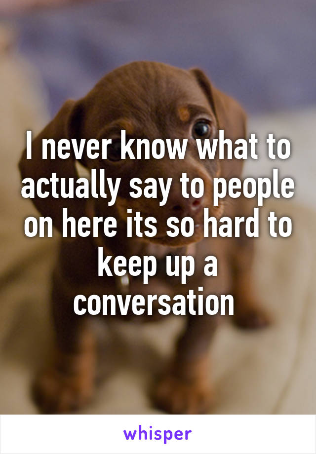 I never know what to actually say to people on here its so hard to keep up a conversation