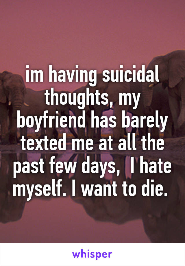im having suicidal thoughts, my boyfriend has barely texted me at all the past few days,  I hate myself. I want to die.