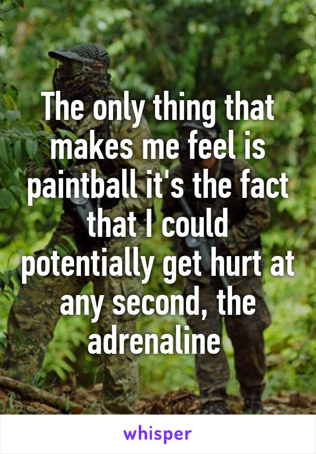 The only thing that makes me feel is paintball it's the fact that I could potentially get hurt at any second, the adrenaline