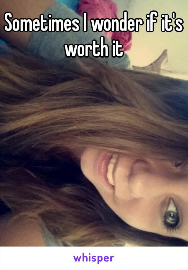 Sometimes I wonder if it's worth it