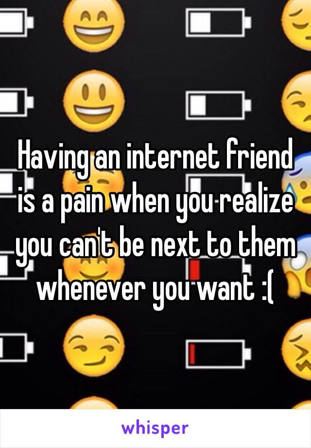 Having an internet friend is a pain when you realize you can't be next to them whenever you want :(