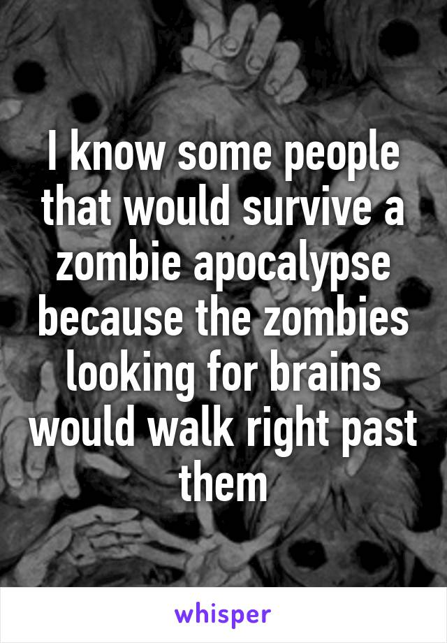 I know some people that would survive a zombie apocalypse because the zombies looking for brains would walk right past them