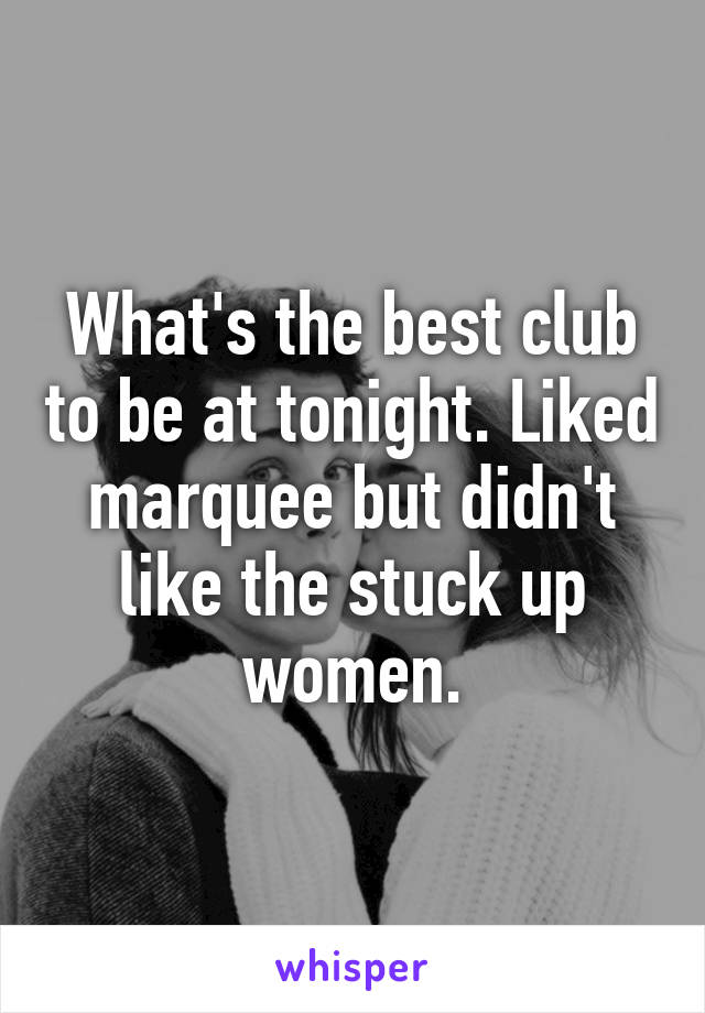 What's the best club to be at tonight. Liked marquee but didn't like the stuck up women.