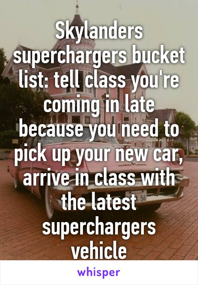 Skylanders superchargers bucket list: tell class you're coming in late because you need to pick up your new car, arrive in class with the latest superchargers vehicle